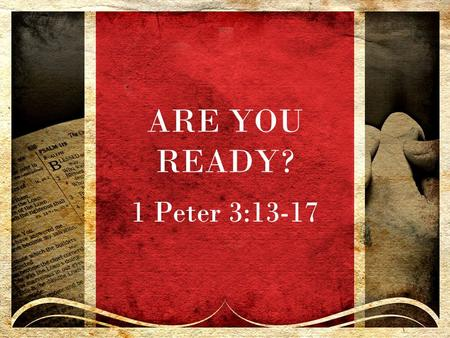 ARE YOU READY? 1 Peter 3:13-17. LIFE REQUIRES PREPARATION.