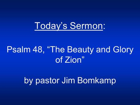 "Today's Sermon: Psalm 48, ""The Beauty and Glory of Zion"" by pastor Jim Bomkamp."