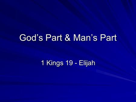 God's Part & Man's Part 1 Kings 19 - Elijah. God's Part, Man's Part God Initiates –Hebrews 12:2 fixing our eyes on Jesus, the author and perfecter of.