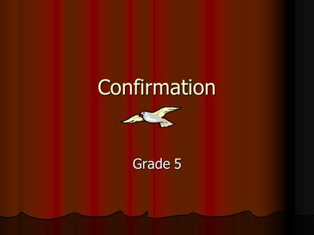 Confirmation Grade 5. Sacrament of Confirmation Confirmation Confirmation Necessary for the completion of baptismal grace. Necessary for the completion.