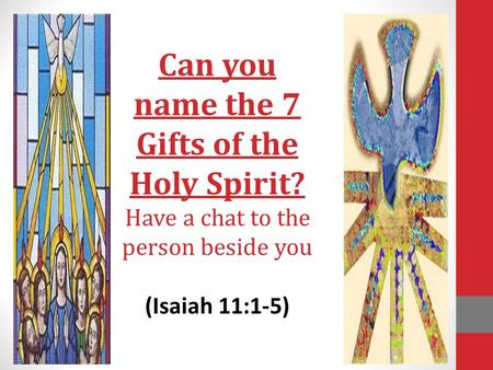 Can you name the 7 Gifts of the Holy Spirit? Have a chat to the person beside you (Isaiah 11:1-5)