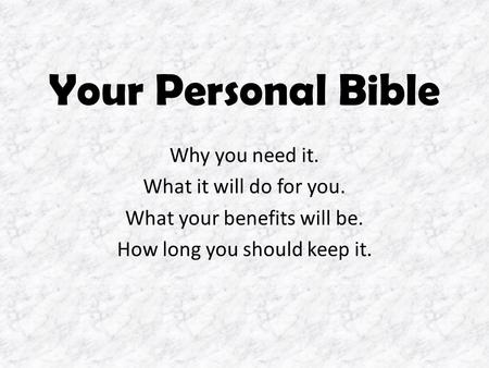 Your Personal Bible Why you need it. What it will do for you. What your benefits will be. How long you should keep it.