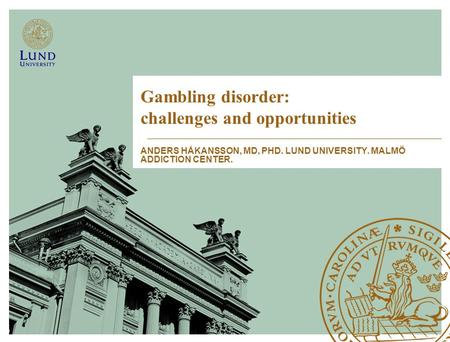 Gambling disorder: challenges and opportunities ANDERS HÅKANSSON, MD, PHD. LUND UNIVERSITY. MALMÖ ADDICTION CENTER.