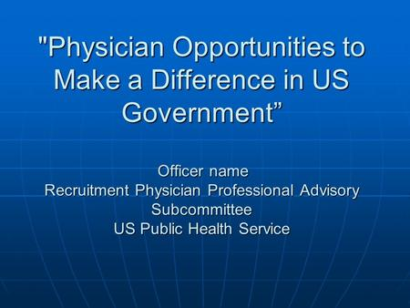 "Physician Opportunities to Make a Difference in US Government"" Officer name Recruitment Physician Professional Advisory Subcommittee US Public Health."