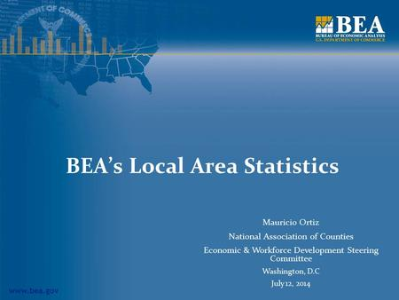 Www.bea.gov BEA's Local Area Statistics Mauricio Ortiz National Association of Counties Economic & Workforce Development Steering Committee Washington,