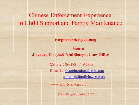 Chinese Enforcement Experience in Child Support and Family Maintenance Ningning Zhao(Claudia) Hong Kong,November, 2015 Partner Jincheng Tongda & Neal Shanghai.