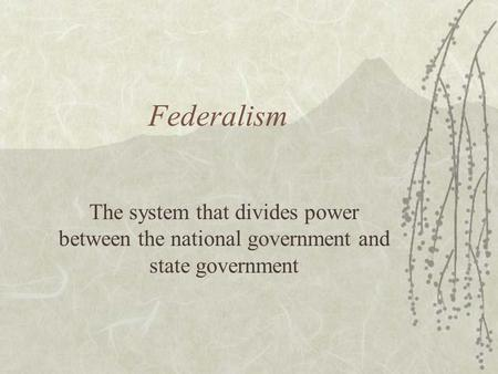 Federalism The system that divides power between the national government and state government.