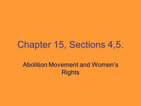 Chapter 15, Sections 4,5. Abolition Movement and Women's Rights.
