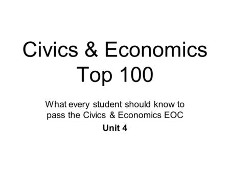 Civics & Economics Top 100 What every student should know to pass the Civics & Economics EOC Unit 4.