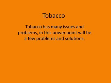 Tobacco Tobacco has many issues and problems, in this power point will be a few problems and solutions.