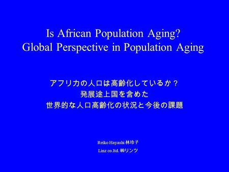 Is African Population Aging? Global Perspective in Population Aging アフリカの人口は高齢化しているか? 発展途上国を含めた 世界的な人口高齢化の状況と今後の課題 Reiko Hayashi 林玲子 Linz co.ltd. ㈱リンツ.
