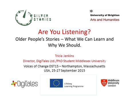 Are You Listening? Older People's Stories – What We Can Learn and Why We Should. Tricia Jenkins Director, DigiTales Ltd./PhD Student Middlesex University.