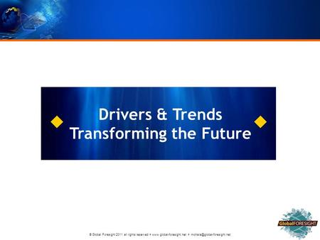 © Global Foresight 2011 all rights reserved    Drivers & Trends Transforming the Future.