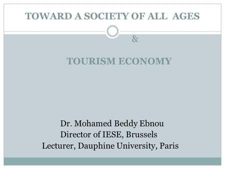 TOWARD A SOCIETY OF ALL AGES & TOURISM ECONOMY Dr. Mohamed Beddy Ebnou Director of IESE, Brussels Lecturer, Dauphine University, Paris.