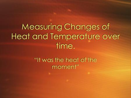 "Measuring Changes of Heat and Temperature over time. ""It was the heat of the moment"""