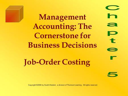 Job-Order Costing Management Accounting: The Cornerstone for Business Decisions Copyright ©2006 by South-Western, a division of Thomson Learning. All rights.