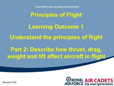 Uncontrolled copy not subject to amendment Principles of Flight Learning Outcome 1 Understand the principles of flight Part 2: Describe how thrust, drag,