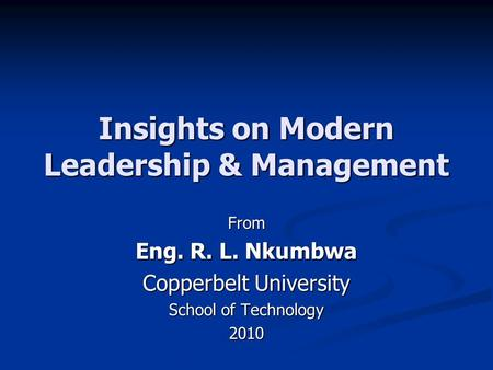 Insights on Modern Leadership & Management From Eng. R. L. Nkumbwa Copperbelt University School of Technology 2010.