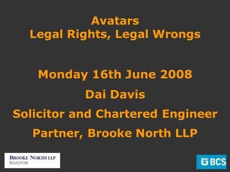 Avatars Legal Rights, Legal Wrongs Monday 16th June 2008 Dai Davis Solicitor and Chartered Engineer Partner, Brooke North LLP.