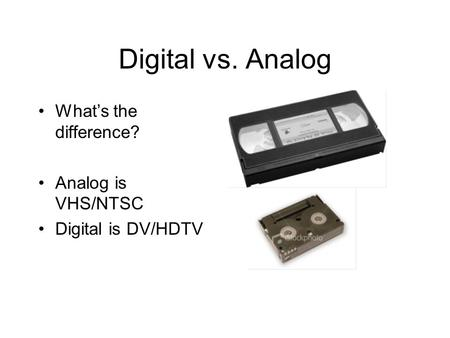 Digital vs. Analog What's the difference? Analog is VHS/NTSC Digital is DV/HDTV.