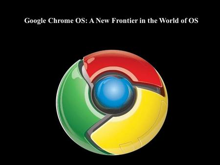 Google Chrome OS: A New Frontier in the World of OS.
