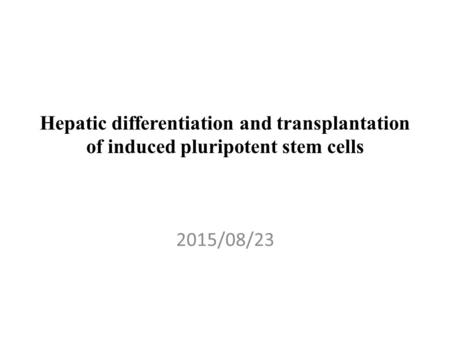 Hepatic differentiation and transplantation of induced pluripotent stem cells 2015/08/23.