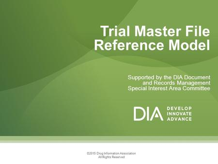 Supported by the DIA Document and Records Management Special Interest Area Committee Trial Master File Reference Model ©2015 Drug Information Association.
