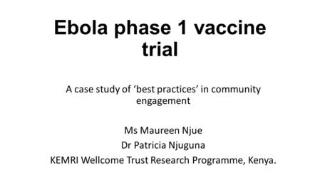 Ebola phase 1 vaccine trial A case study of 'best practices' in community engagement Ms Maureen Njue Dr Patricia Njuguna KEMRI Wellcome Trust Research.