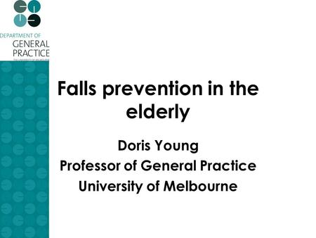 Falls prevention in the elderly Doris Young Professor of General Practice University of Melbourne.