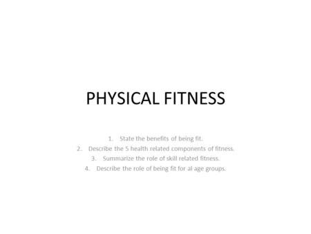 PHYSICAL FITNESS State the benefits of being fit.