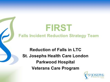 FIRST Falls Incident Reduction Strategy Team Reduction of Falls in LTC St. Josephs Health Care London Parkwood Hospital Veterans Care Program.