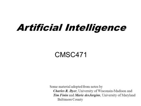 Artificial Intelligence CMSC471 Some material adopted from notes by Charles R. Dyer, University of Wisconsin-Madison and Tim Finin and Marie desJargins,