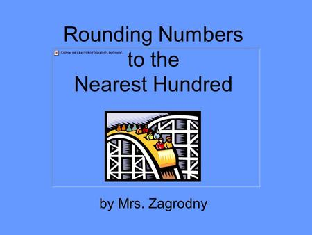 Rounding Numbers to the Nearest Hundred by Mrs. Zagrodny.