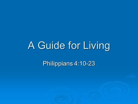 A Guide for Living Philippians 4:10-23. Philippians 4:10-17 How I praise the Lord that you are concerned about me again. I know you have always been concerned.