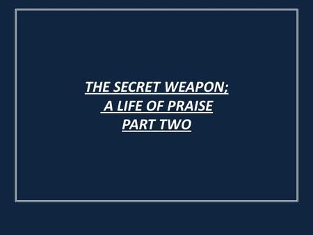THE SECRET WEAPON; A LIFE OF PRAISE PART TWO. 9 For the eyes of the Lord run to and fro throughout the whole earth, to show Himself strong on behalf of.