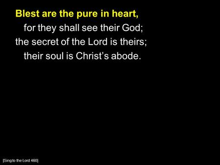 Blest are the pure in heart, for they shall see their God; the secret of the Lord is theirs; their soul is Christ's abode. [Sing to the Lord 460]