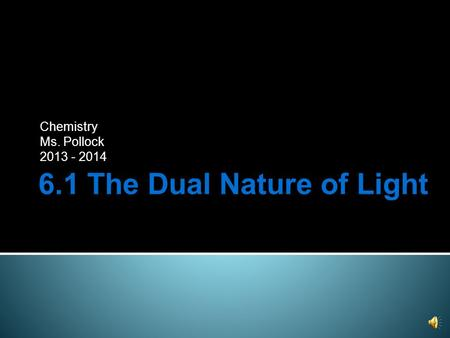 6.1 The Dual Nature of Light Chemistry Ms. Pollock 2013 - 2014.