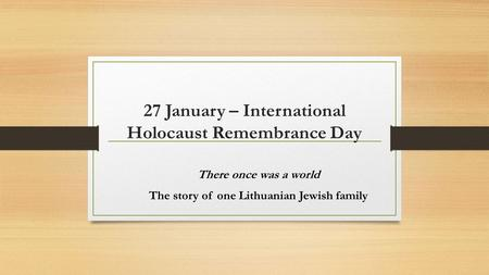 27 January – International Holocaust Remembrance Day There once was a world The story of one Lithuanian Jewish family.