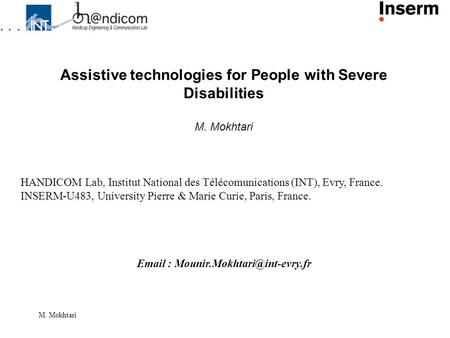 M. Mokhtari Assistive technologies for People with Severe Disabilities M. Mokhtari HANDICOM Lab, Institut National des Télécomunications (INT), Evry, France.