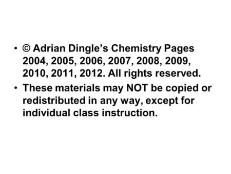 © Adrian Dingle's Chemistry Pages 2004, 2005, 2006, 2007, 2008, 2009, 2010, 2011, 2012. All rights reserved. These materials may NOT be copied or redistributed.