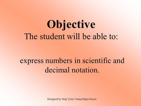 Objective The student will be able to: express numbers in scientific and decimal notation. Designed by Skip Tyler, Varina High School.