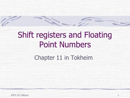 PHY 201 (Blum)1 Shift registers and Floating Point Numbers Chapter 11 in Tokheim.