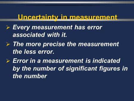 Uncertainty in measurement  Every measurement has error associated with it.  The more precise the measurement the less error.  Error in a measurement.