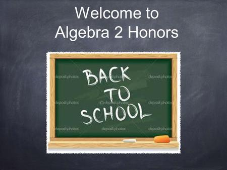 Welcome to Algebra 2 Honors. Daily Routine Warm up (always on side board) Check homework Lesson Classwork or group work Assign homework (always on side.