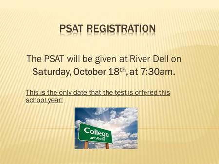 The PSAT will be given at River Dell on Saturday, October 18 th, at 7:30am. This is the only date that the test is offered this school year!