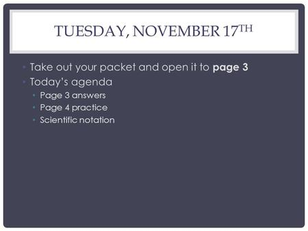 TUESDAY, NOVEMBER 17 TH Take out your packet and open it to page 3 Today's agenda Page 3 answers Page 4 practice Scientific notation.