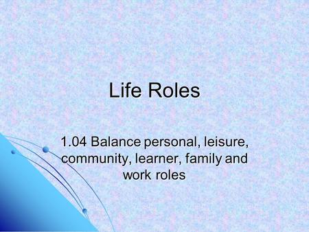Life Roles 1.04 Balance personal, leisure, community, learner, family and work roles.