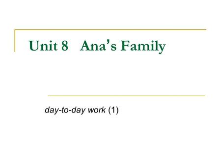 Unit 8 Ana ' s Family day-to-day work (1). Learning Objectives: 1. Talk about people in your family: My brother is 21 years old. 2. Talk about people: