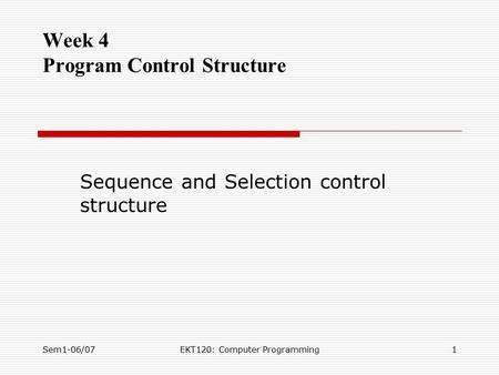 Sem1-06/07EKT120: Computer Programming1 Week 4 Program Control Structure Sequence and Selection control structure.