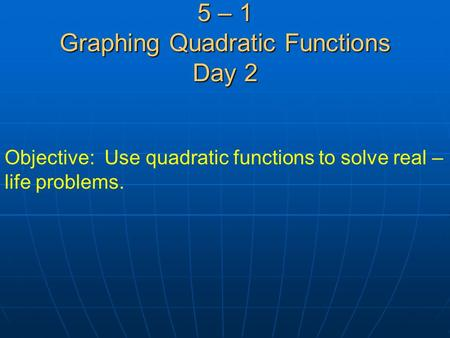 5 – 1 Graphing Quadratic Functions Day 2 Objective: Use quadratic functions to solve real – life problems.